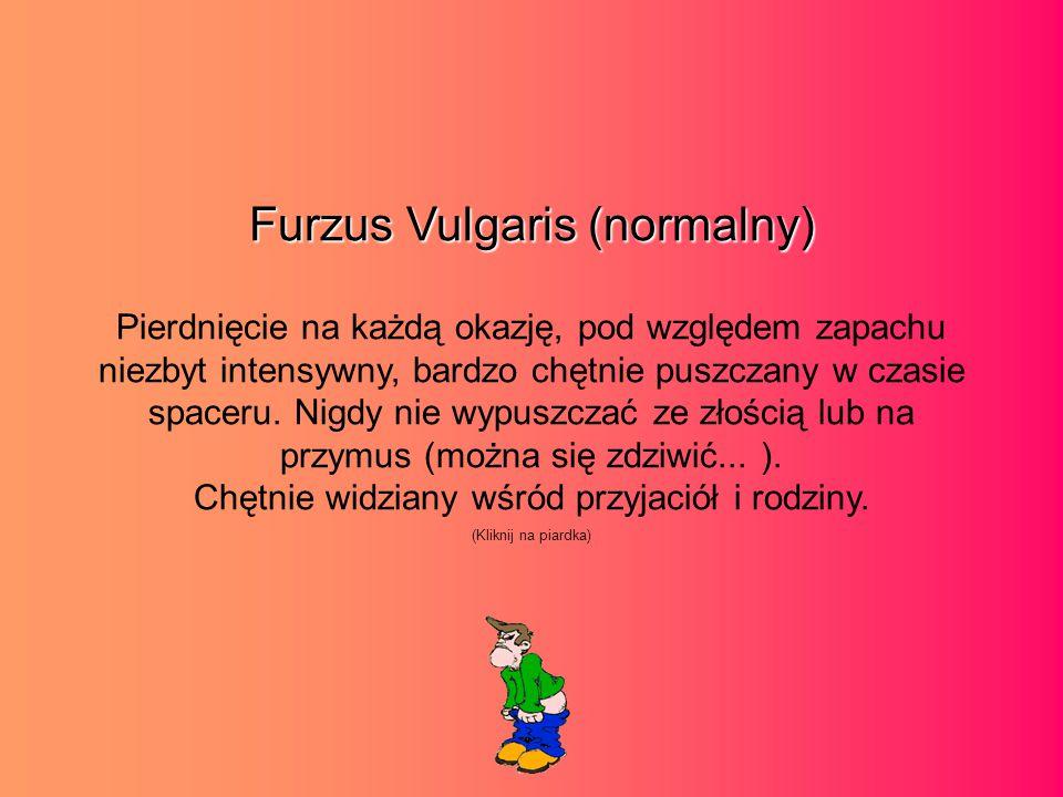 Furzus Vulgaris (normalny) Pierdnięcie na każdą okazję, pod względem zapachu niezbyt intensywny, bardzo chętnie puszczany w czasie spaceru.