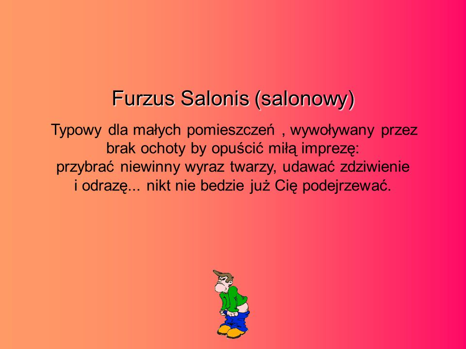 Furzus Salonis (salonowy) Typowy dla małych pomieszczeń, wywoływany przez brak ochoty by opuścić miłą imprezę: przybrać niewinny wyraz twarzy, udawać zdziwienie i odrazę...
