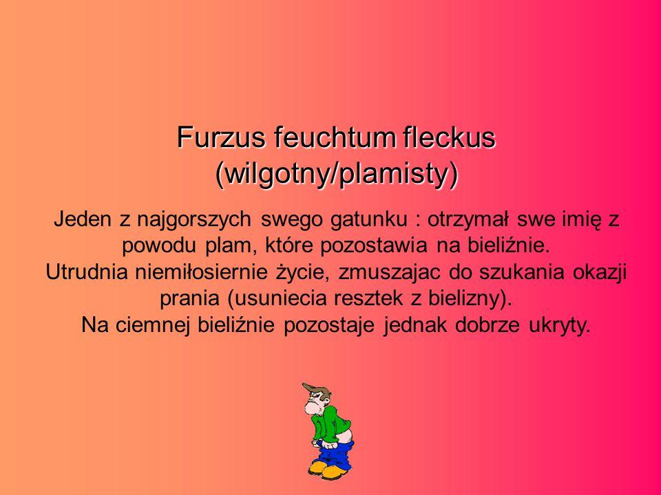 Furzus feuchtum fleckus (wilgotny/plamisty) Jeden z najgorszych swego gatunku : otrzymał swe imię z powodu plam, które pozostawia na bieliźnie.