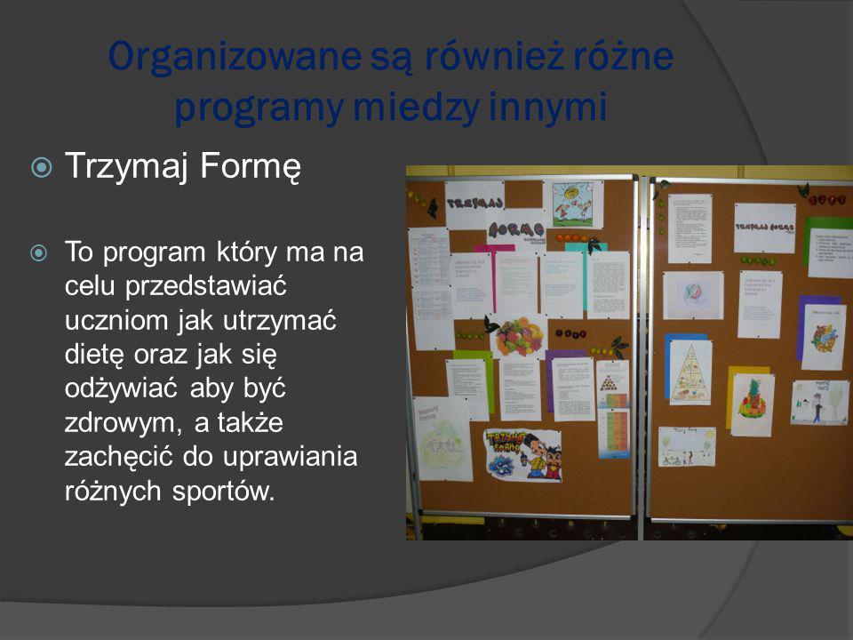 Organizowane są również różne programy miedzy innymi  Trzymaj Formę  To program który ma na celu przedstawiać uczniom jak utrzymać dietę oraz jak się odżywiać aby być zdrowym, a także zachęcić do uprawiania różnych sportów.