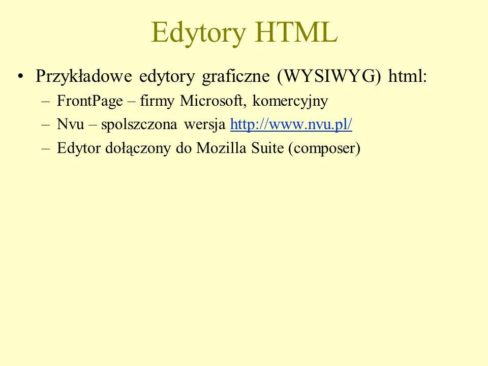 Edytory HTML Przykładowe edytory graficzne (WYSIWYG) html: –FrontPage – firmy Microsoft, komercyjny –Nvu – spolszczona wersja http://www.nvu.pl/http://www.nvu.pl/ –Edytor dołączony do Mozilla Suite (composer)