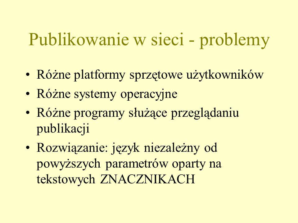 Publikowanie w sieci - problemy Różne platformy sprzętowe użytkowników Różne systemy operacyjne Różne programy służące przeglądaniu publikacji Rozwiązanie: język niezależny od powyższych parametrów oparty na tekstowych ZNACZNIKACH