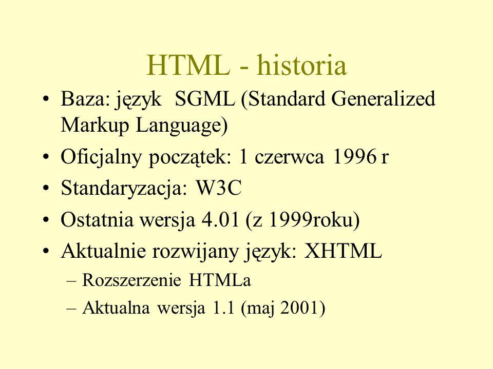 HTML - historia Baza: język SGML (Standard Generalized Markup Language) Oficjalny początek: 1 czerwca 1996 r Standaryzacja: W3C Ostatnia wersja 4.01 (z 1999roku) Aktualnie rozwijany język: XHTML –Rozszerzenie HTMLa –Aktualna wersja 1.1 (maj 2001)
