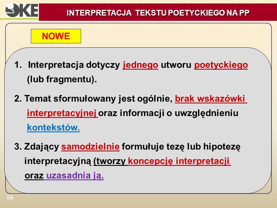 56 1.Interpretacja dotyczy jednego utworu poetyckiego (lub fragmentu). 2. Temat sformułowany jest ogólnie, brak wskazówki interpretacyjnej oraz inform