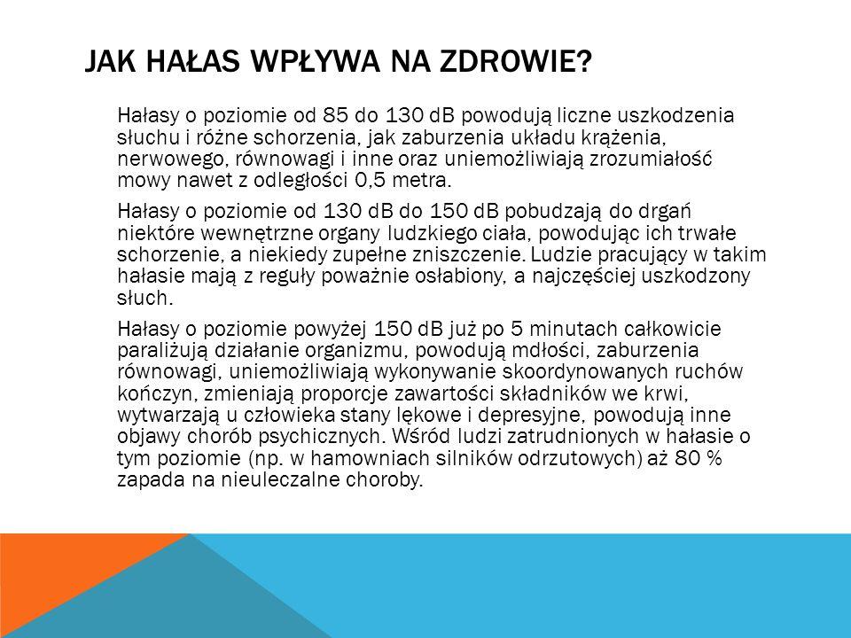 JAK HAŁAS WPŁYWA NA ZDROWIE? Hałasy o poziomie od 85 do 130 dB powodują liczne uszkodzenia słuchu i różne schorzenia, jak zaburzenia układu krążenia,