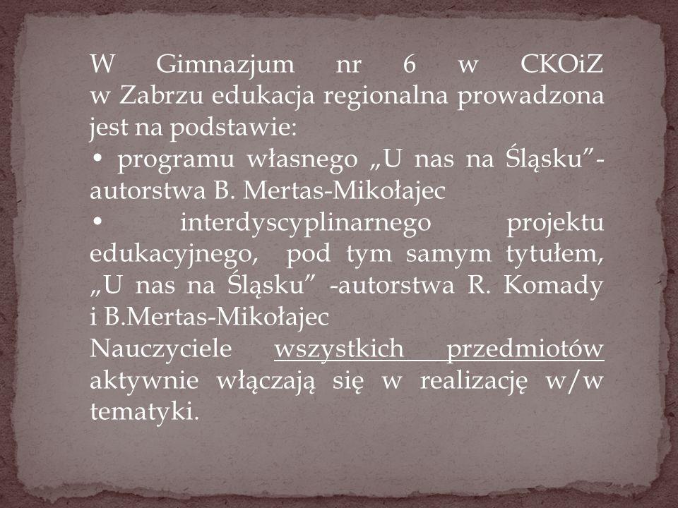 """W Gimnazjum nr 6 w CKOiZ w Zabrzu edukacja regionalna prowadzona jest na podstawie: programu własnego """"U nas na Śląsku""""- autorstwa B. Mertas-Mikołajec"""