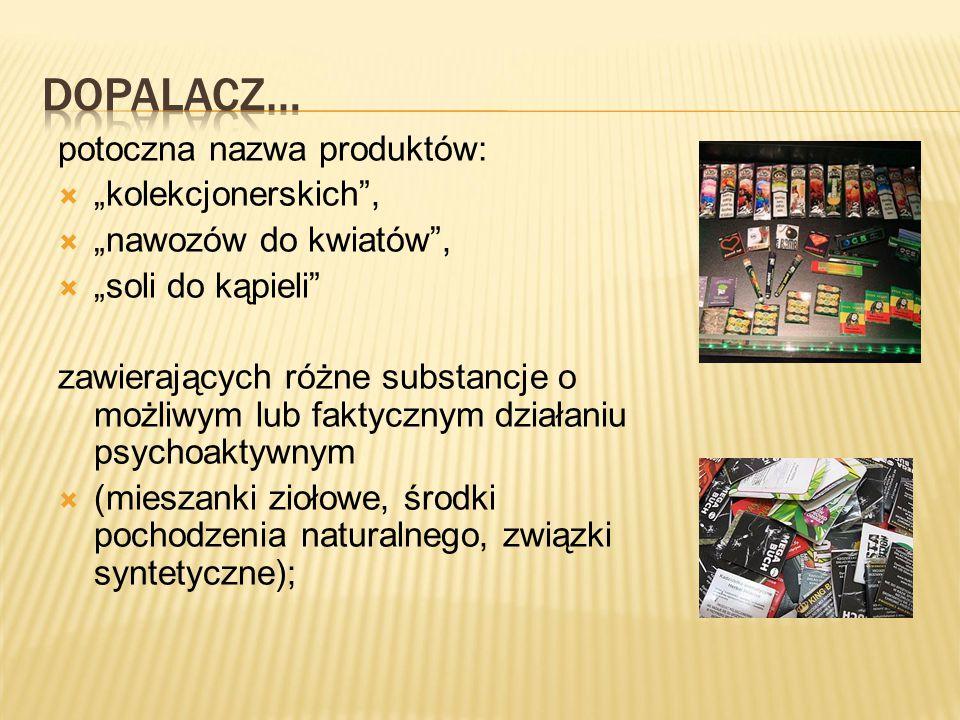"""potoczna nazwa produktów:  """"kolekcjonerskich ,  """"nawozów do kwiatów ,  """"soli do kąpieli zawierających różne substancje o możliwym lub faktycznym działaniu psychoaktywnym  (mieszanki ziołowe, środki pochodzenia naturalnego, związki syntetyczne);"""