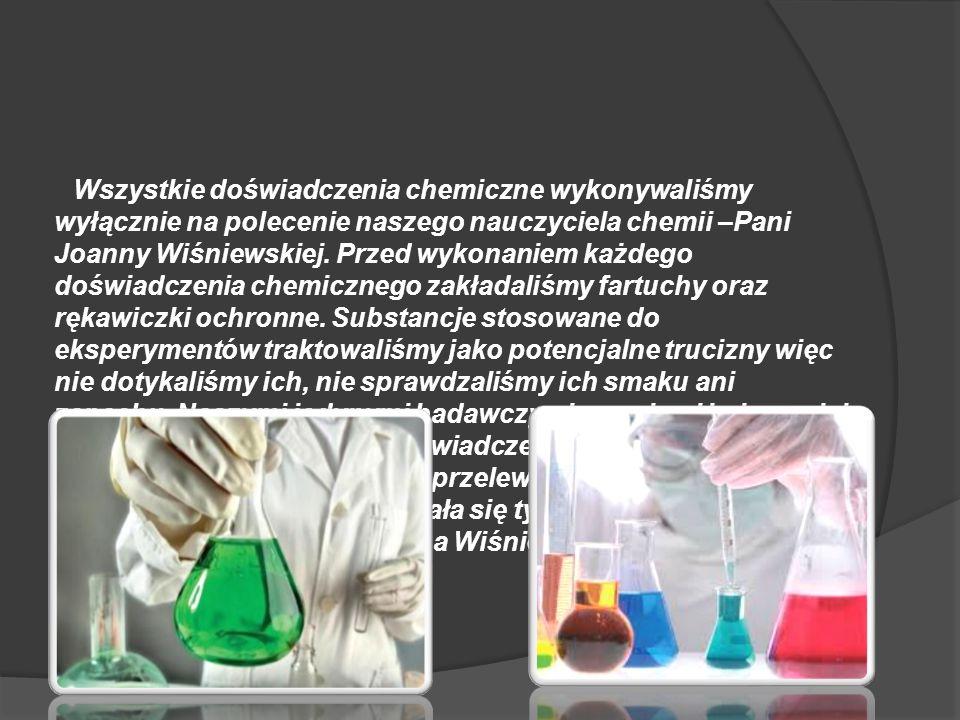 Wszystkie doświadczenia chemiczne wykonywaliśmy wyłącznie na polecenie naszego nauczyciela chemii –Pani Joanny Wiśniewskiej. Przed wykonaniem każdego