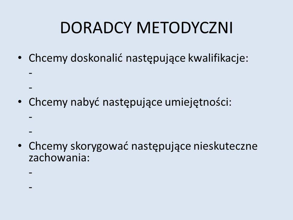 DORADCY METODYCZNI Chcemy doskonalić następujące kwalifikacje: - Chcemy nabyć następujące umiejętności: - Chcemy skorygować następujące nieskuteczne zachowania: -