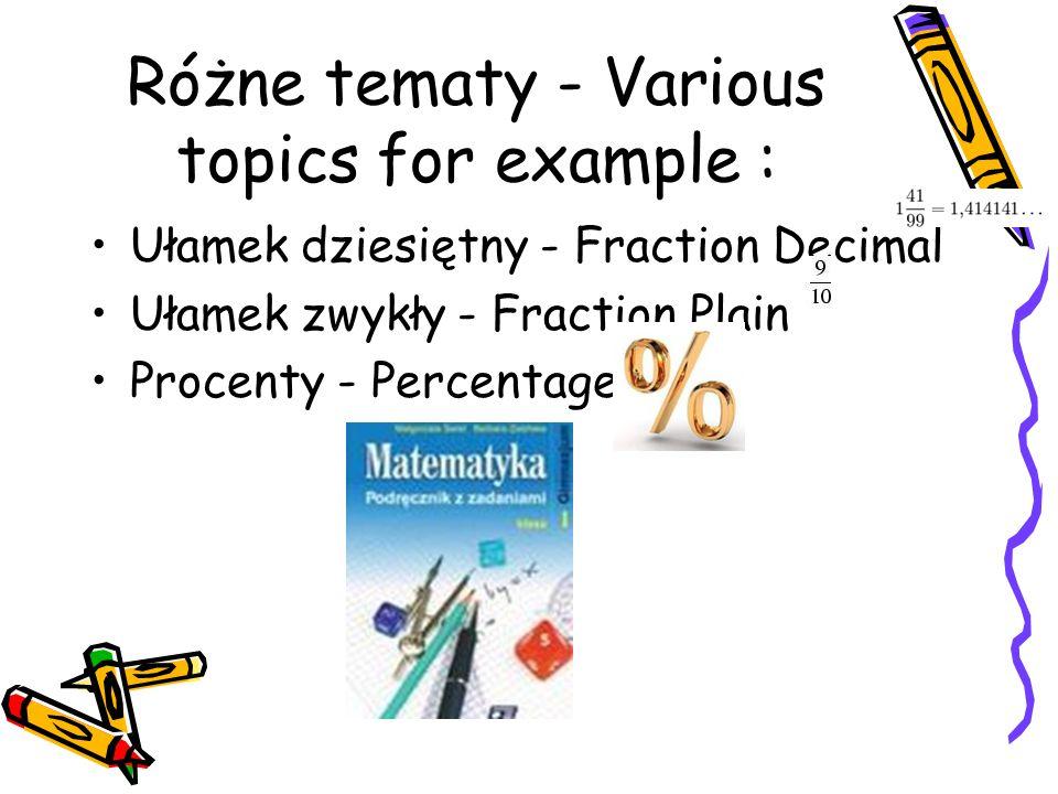 Różne tematy - Various topics for example : Ułamek dziesiętny - Fraction Decimal Ułamek zwykły - Fraction Plain Procenty - Percentages