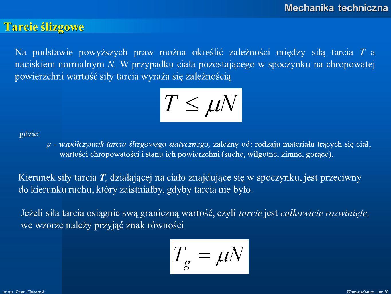 Wprowadzenie – nr 10 Mechanika techniczna dr inż. Piotr Chwastyk Tarcie ślizgowe Na podstawie powyższych praw można określić zależności między siłą ta