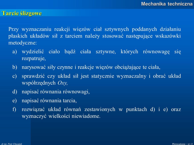 Wprowadzenie – nr 15 Mechanika techniczna dr inż. Piotr Chwastyk Tarcie ślizgowe Przy wyznaczaniu reakcji więzów ciał sztywnych poddanych działaniu pł