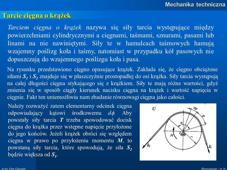 Wprowadzenie – nr 16 Mechanika techniczna dr inż. Piotr Chwastyk Tarcie cięgna o krążek Tarciem cięgna o krążek nazywa się siły tarcia występujące mię
