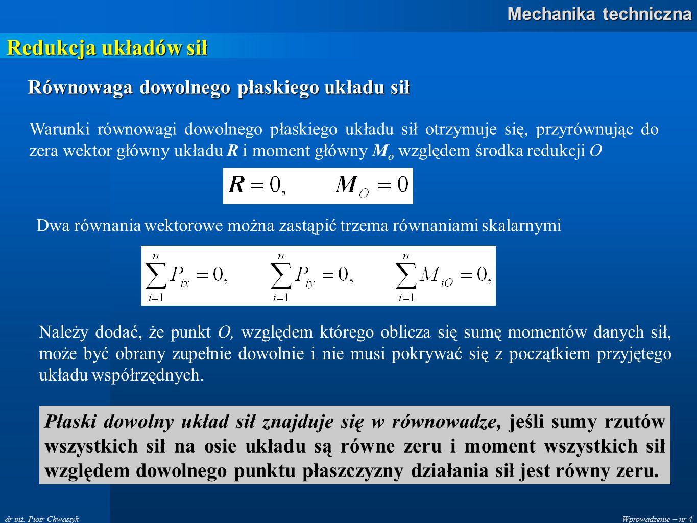 Wprowadzenie – nr 4 Mechanika techniczna dr inż. Piotr Chwastyk Redukcja układów sił Równowaga dowolnego płaskiego układu sił Warunki równowagi dowoln