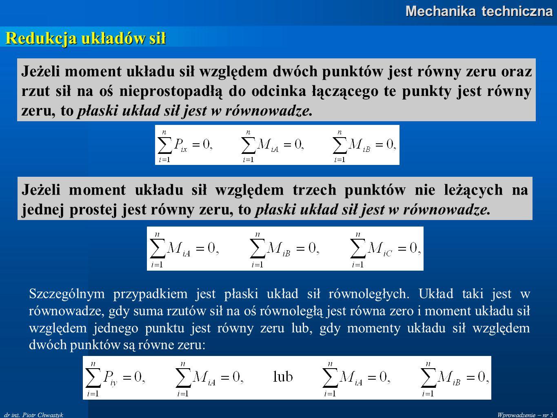 Wprowadzenie – nr 5 Mechanika techniczna dr inż. Piotr Chwastyk Redukcja układów sił Jeżeli moment układu sił względem dwóch punktów jest równy zeru o