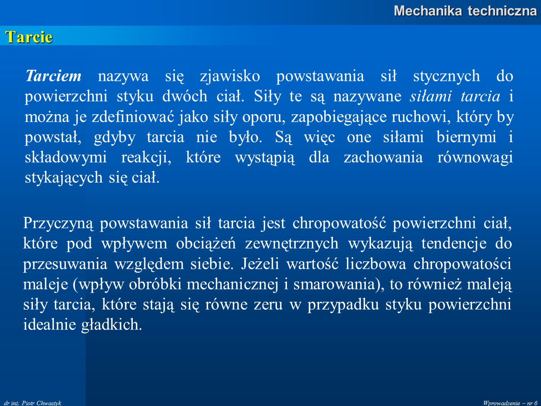 Wprowadzenie – nr 6 Mechanika techniczna dr inż. Piotr Chwastyk Tarcie Tarciem nazywa się zjawisko powstawania sił stycznych do powierzchni styku dwóc