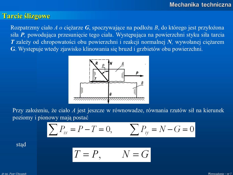Wprowadzenie – nr 7 Mechanika techniczna dr inż. Piotr Chwastyk Tarcie ślizgowe Rozpatrzmy ciało A o ciężarze G, spoczywające na podłożu B, do którego