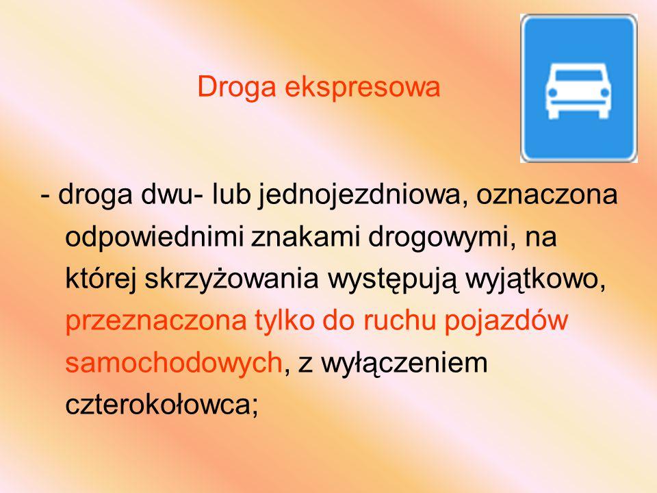 Droga ekspresowa - droga dwu- lub jednojezdniowa, oznaczona odpowiednimi znakami drogowymi, na której skrzyżowania występują wyjątkowo, przeznaczona tylko do ruchu pojazdów samochodowych, z wyłączeniem czterokołowca;