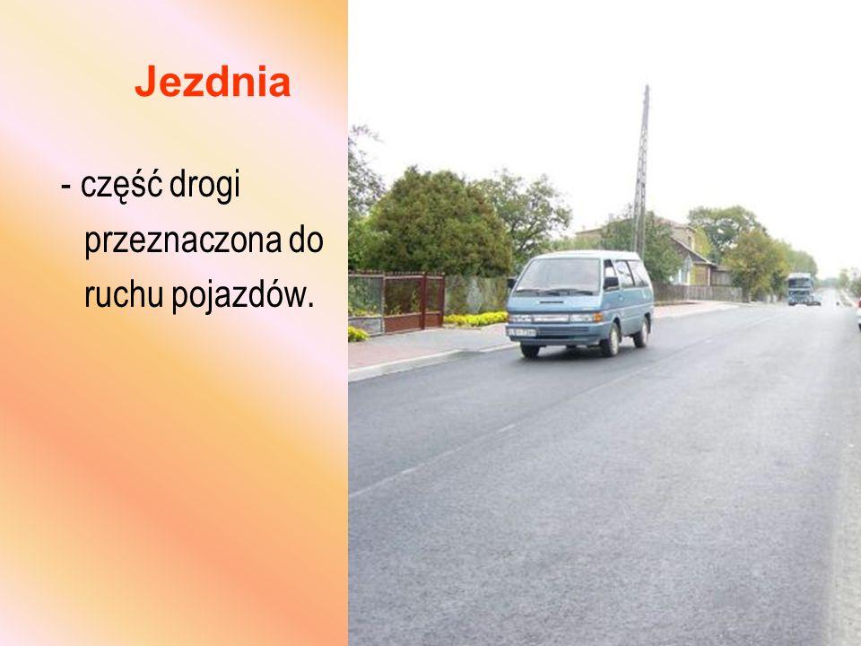 Jezdnia - część drogi przeznaczona do ruchu pojazdów.