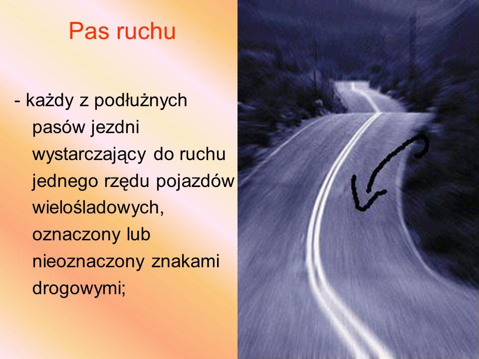 Pas ruchu - każdy z podłużnych pasów jezdni wystarczający do ruchu jednego rzędu pojazdów wielośladowych, oznaczony lub nieoznaczony znakami drogowymi;