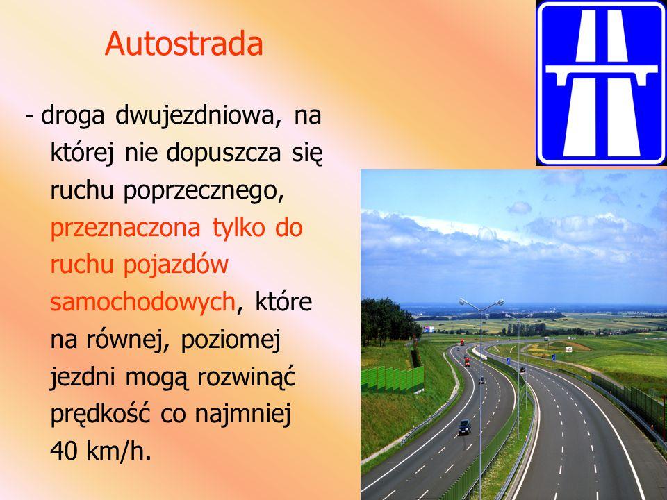 Autostrada - droga dwujezdniowa, na której nie dopuszcza się ruchu poprzecznego, przeznaczona tylko do ruchu pojazdów samochodowych, które na równej, poziomej jezdni mogą rozwinąć prędkość co najmniej 40 km/h.