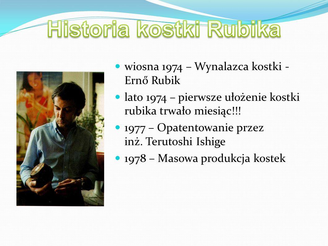 wiosna 1974 – Wynalazca kostki - Ernő Rubik lato 1974 – pierwsze ułożenie kostki rubika trwało miesiąc!!! 1977 – Opatentowanie przez inż. Terutoshi Is
