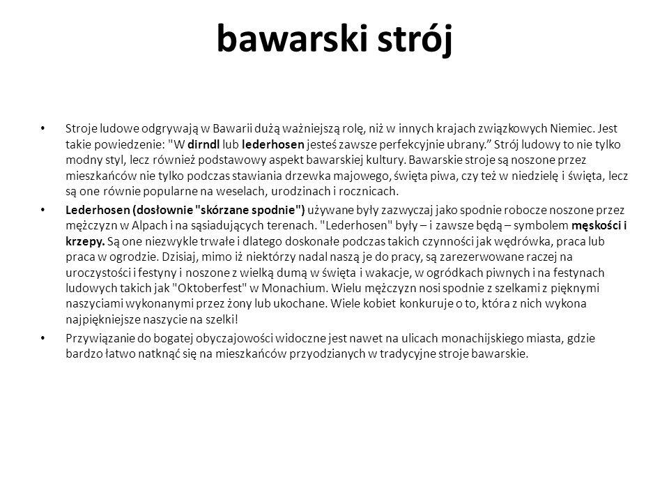 bawarski strój Stroje ludowe odgrywają w Bawarii dużą ważniejszą rolę, niż w innych krajach związkowych Niemiec. Jest takie powiedzenie: