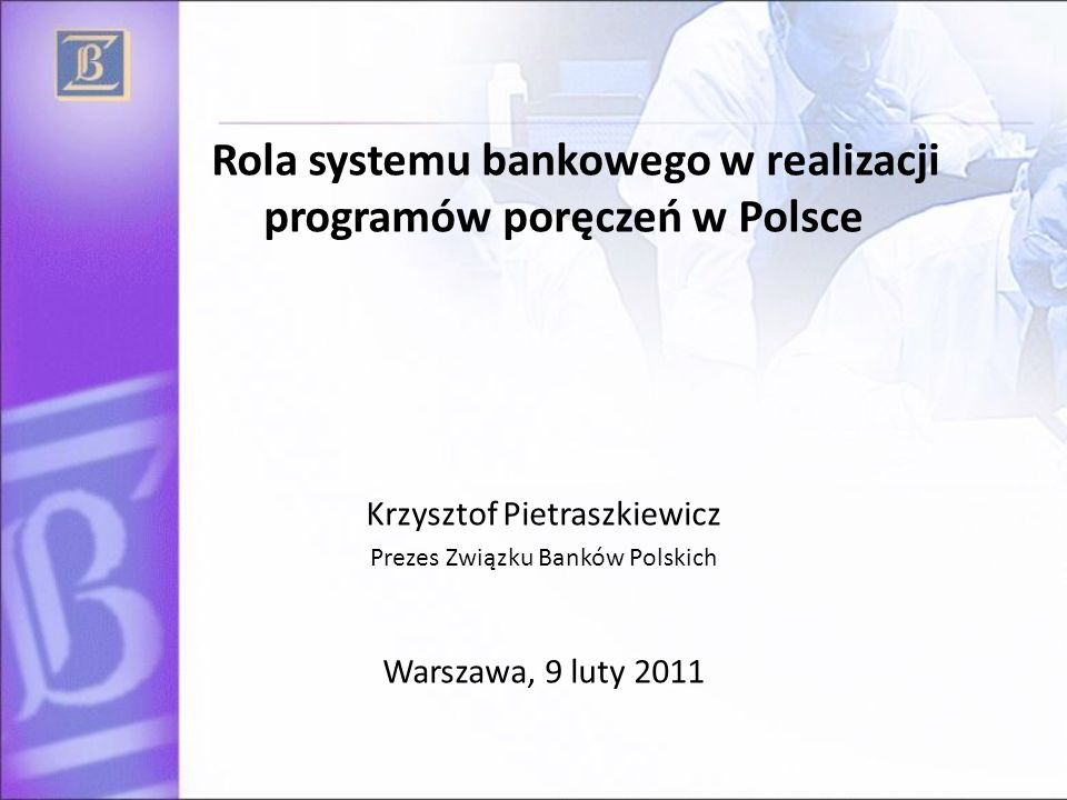 Rola systemu bankowego w realizacji programów poręczeń w Polsce Krzysztof Pietraszkiewicz Prezes Związku Banków Polskich Warszawa, 9 luty 2011
