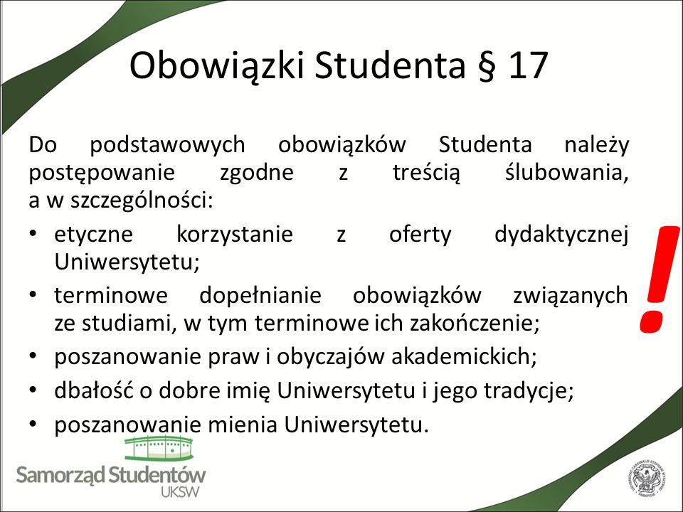 Obowiązki Studenta Do podstawowych obowiązków Studenta należy stosowanie się do ustaleń organizacyjnych Dziekana, a w szczególności: w określonym przez Dziekana terminie zapisywanie się na zajęcia w systemie USOSweb, uczestniczenie w nich oraz ich zaliczanie, jak również zdawanie egzaminów zgodnie z planem studiów i harmonogramem sesji po uprzednim spełnieniu szczegółowych wymagań związanych z tymi zajęciami, zaliczeniami i egzaminami; bezzwłoczne powiadomienie właściwej jednostki organizacyjnej Uniwersytetu o zmianie warunków materialnych, jeżeli wpływa to na przyznanie lub wysokość pomocy materialnej; terminowego wnoszenia opłat za usługi edukacyjne zgodnie z zawartą umową o warunkach o odpłatności za usługi edukacyjne i przepisami ogólnymi Uniwersytetu.