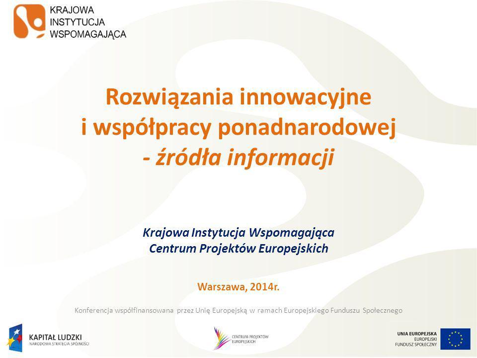 Rozwiązania innowacyjne i współpracy ponadnarodowej - źródła informacji Krajowa Instytucja Wspomagająca Centrum Projektów Europejskich Warszawa, 2014r.