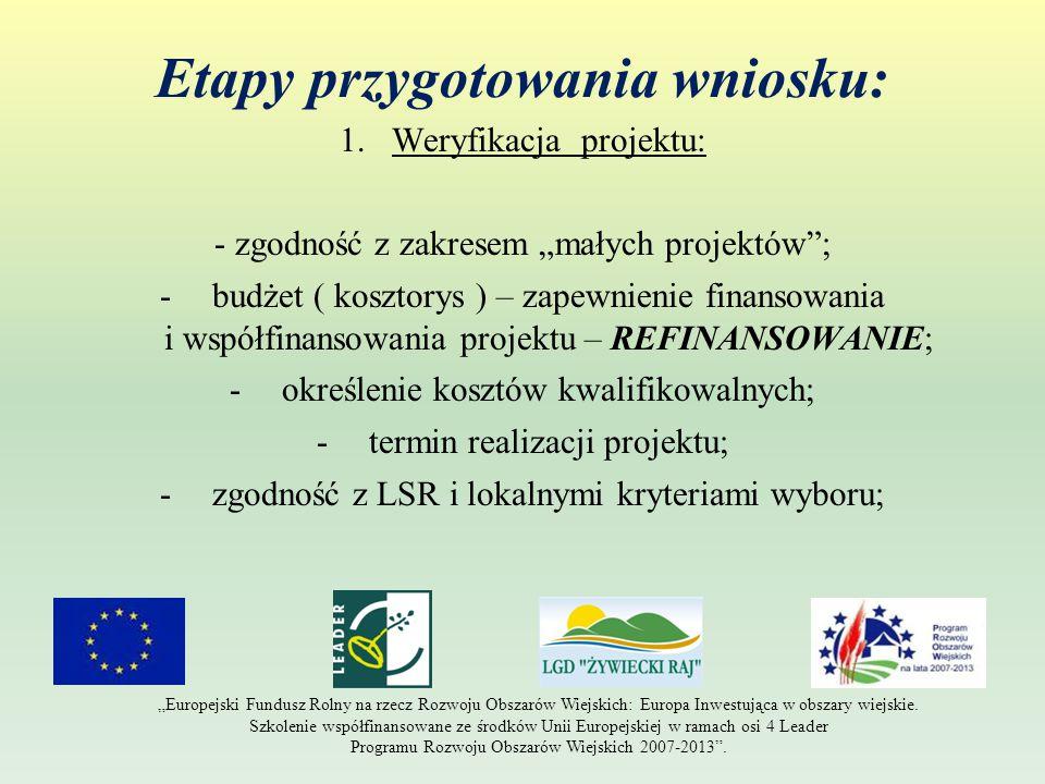 """Etapy przygotowania wniosku: 1.Weryfikacja projektu: - zgodność z zakresem """"małych projektów ; -budżet ( kosztorys ) – zapewnienie finansowania i współfinansowania projektu – REFINANSOWANIE; -określenie kosztów kwalifikowalnych; -termin realizacji projektu; -zgodność z LSR i lokalnymi kryteriami wyboru; """"Europejski Fundusz Rolny na rzecz Rozwoju Obszarów Wiejskich: Europa Inwestująca w obszary wiejskie."""