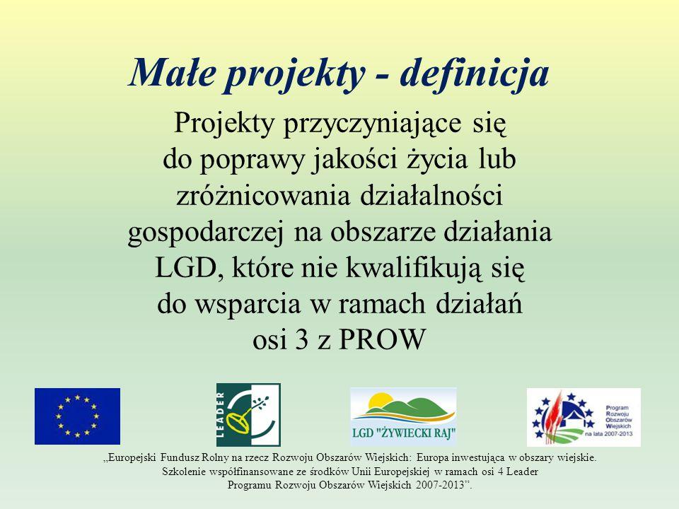 """Małe projekty - definicja Projekty przyczyniające się do poprawy jakości życia lub zróżnicowania działalności gospodarczej na obszarze działania LGD, które nie kwalifikują się do wsparcia w ramach działań osi 3 z PROW """"Europejski Fundusz Rolny na rzecz Rozwoju Obszarów Wiejskich: Europa inwestująca w obszary wiejskie."""