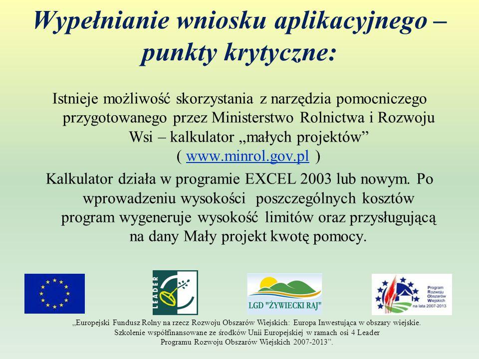 """Wypełnianie wniosku aplikacyjnego – punkty krytyczne: Istnieje możliwość skorzystania z narzędzia pomocniczego przygotowanego przez Ministerstwo Rolnictwa i Rozwoju Wsi – kalkulator """"małych projektów ( www.minrol.gov.pl )www.minrol.gov.pl Kalkulator działa w programie EXCEL 2003 lub nowym."""