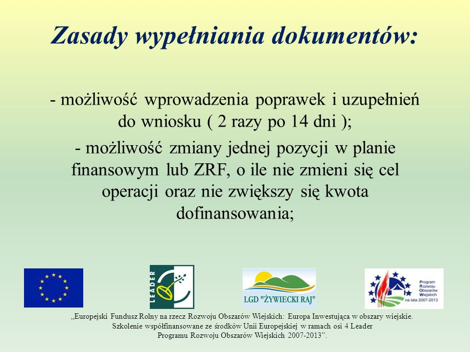 """Zasady wypełniania dokumentów: - możliwość wprowadzenia poprawek i uzupełnień do wniosku ( 2 razy po 14 dni ); - możliwość zmiany jednej pozycji w planie finansowym lub ZRF, o ile nie zmieni się cel operacji oraz nie zwiększy się kwota dofinansowania; """"Europejski Fundusz Rolny na rzecz Rozwoju Obszarów Wiejskich: Europa Inwestująca w obszary wiejskie."""