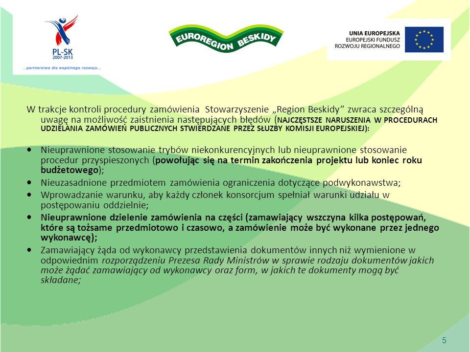 """5 W trakcje kontroli procedury zamówienia Stowarzyszenie """"Region Beskidy zwraca szczególną uwagę na możliwość zaistnienia następujących błędów ( NAJCZĘSTSZE NARUSZENIA W PROCEDURACH UDZIELANIA ZAMÓWIEŃ PUBLICZNYCH STWIERDZANE PRZEZ SŁUZBY KOMISJI EUROPEJSKIEJ): Nieuprawnione stosowanie trybów niekonkurencyjnych lub nieuprawnione stosowanie procedur przyspieszonych (powołując się na termin zakończenia projektu lub koniec roku budżetowego); Nieuzasadnione przedmiotem zamówienia ograniczenia dotyczące podwykonawstwa; Wprowadzanie warunku, aby każdy członek konsorcjum spełniał warunki udziału w postępowaniu oddzielnie; Nieuprawnione dzielenie zamówienia na części (zamawiający wszczyna kilka postępowań, które są tożsame przedmiotowo i czasowo, a zamówienie może być wykonane przez jednego wykonawcę); Zamawiający żąda od wykonawcy przedstawienia dokumentów innych niż wymienione w odpowiednim rozporządzeniu Prezesa Rady Ministrów w sprawie rodzaju dokumentów jakich może żądać zamawiający od wykonawcy oraz form, w jakich te dokumenty mogą być składane;"""