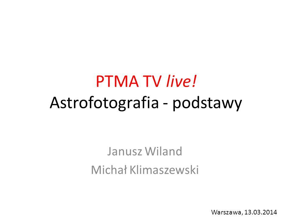 PTMA TV live! Astrofotografia - podstawy Janusz Wiland Michał Klimaszewski Warszawa, 13.03.2014