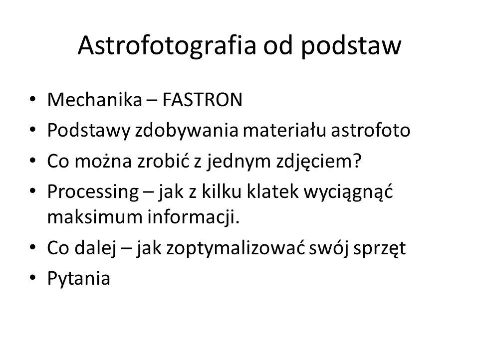 Astrofotografia od podstaw Mechanika – FASTRON Podstawy zdobywania materiału astrofoto Co można zrobić z jednym zdjęciem? Processing – jak z kilku kla