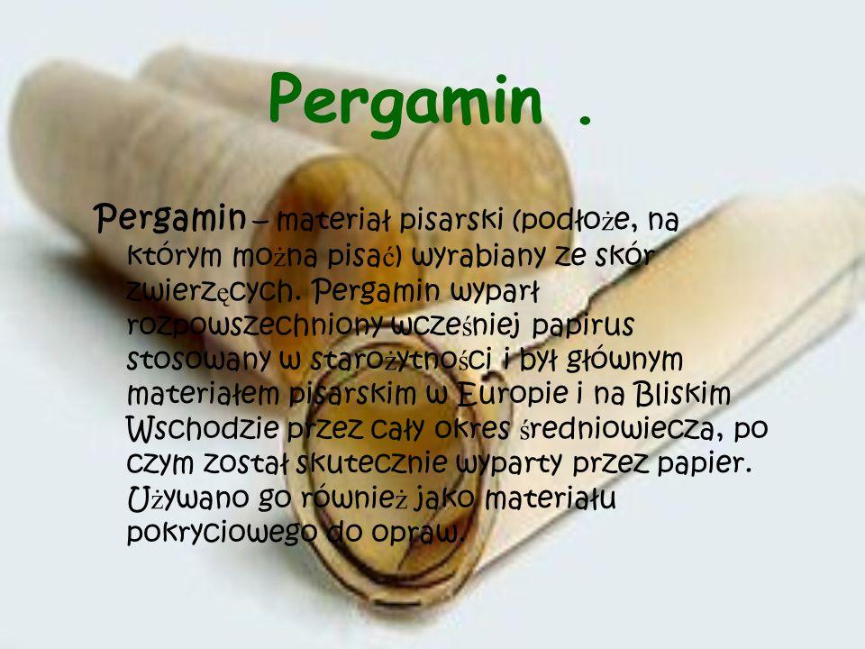 Pergamin. Pergamin – materiał pisarski (podło ż e, na którym mo ż na pisa ć ) wyrabiany ze skór zwierz ę cych. Pergamin wyparł rozpowszechniony wcze ś
