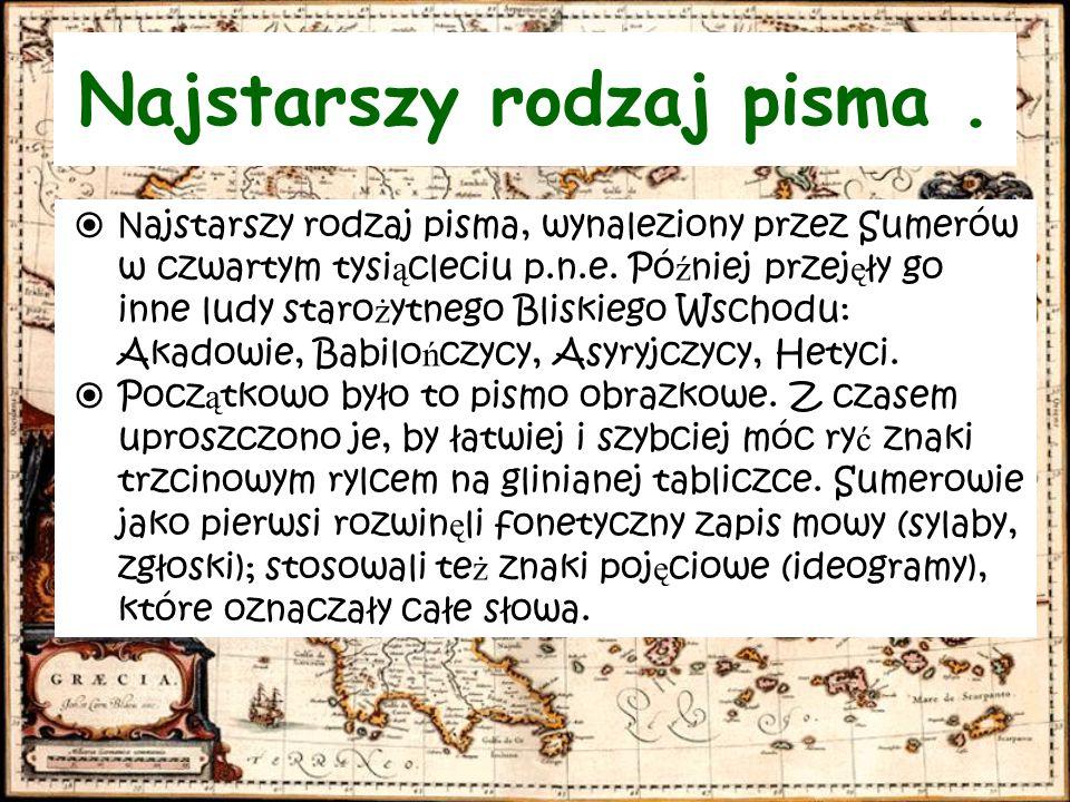  N ajstarszy rodzaj pisma, wynaleziony przez Sumerów w czwartym tysi ą cleciu p.n.e. Pó ź niej przej ę ły go inne ludy staro ż ytnego Bliskiego Wscho