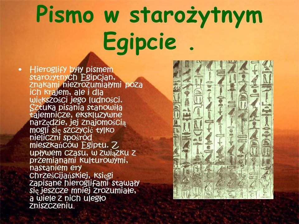 Pismo w starożytnym Egipcie. Hieroglify były pismem staro ż ytnych Egipcjan, znakami niezrozumiałymi poza ich krajem, ale i dla wi ę kszo ś ci jego lu