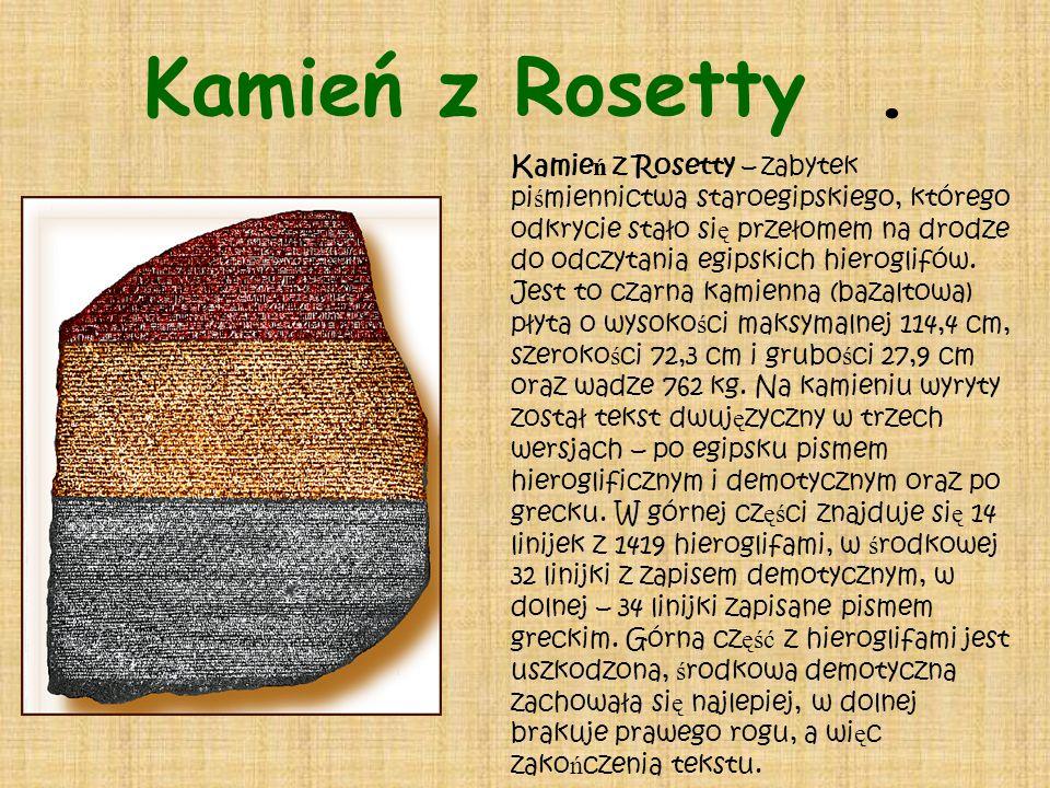 Kamie ń z Rosetty – zabytek pi ś miennictwa staroegipskiego, którego odkrycie stało si ę przełomem na drodze do odczytania egipskich hieroglifów. Jest
