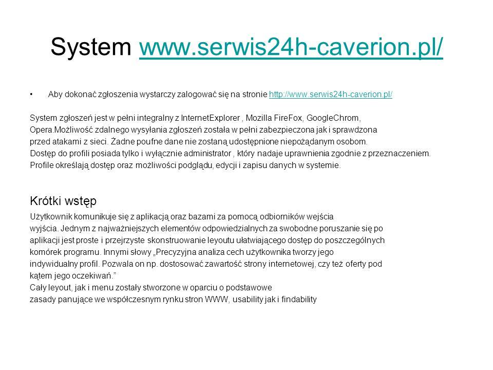 System www.serwis24h-caverion.pl/www.serwis24h-caverion.pl/ Aby dokonać zgłoszenia wystarczy zalogować się na stronie http://www.serwis24h-caverion.pl/http://www.serwis24h-caverion.pl/ System zgłoszeń jest w pełni integralny z InternetExplorer, Mozilla FireFox, GoogleChrom, Opera.Możliwość zdalnego wysyłania zgłoszeń została w pełni zabezpieczona jak i sprawdzona przed atakami z sieci.