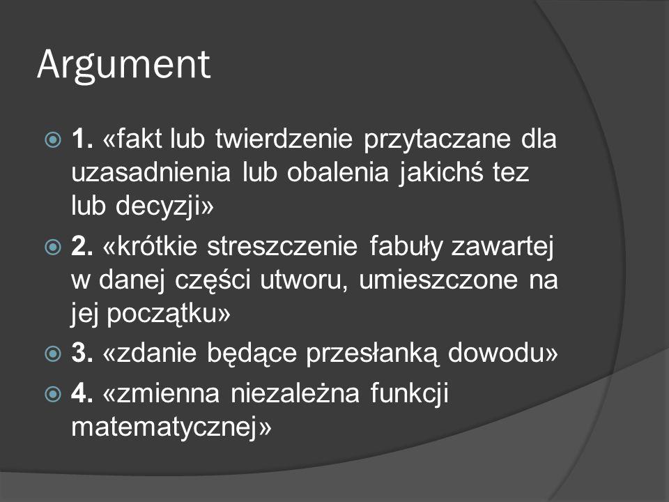Argument  1. «fakt lub twierdzenie przytaczane dla uzasadnienia lub obalenia jakichś tez lub decyzji»  2. «krótkie streszczenie fabuły zawartej w da