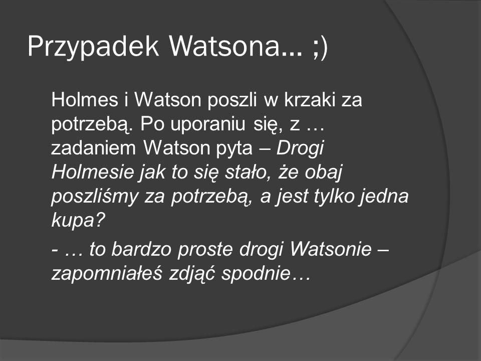 Przypadek Watsona… ;) Holmes i Watson poszli w krzaki za potrzebą. Po uporaniu się, z … zadaniem Watson pyta – Drogi Holmesie jak to się stało, że oba
