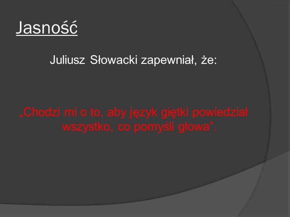 """Jasność Juliusz Słowacki zapewniał, że: """"Chodzi mi o to, aby język giętki powiedział wszystko, co pomyśli głowa""""."""