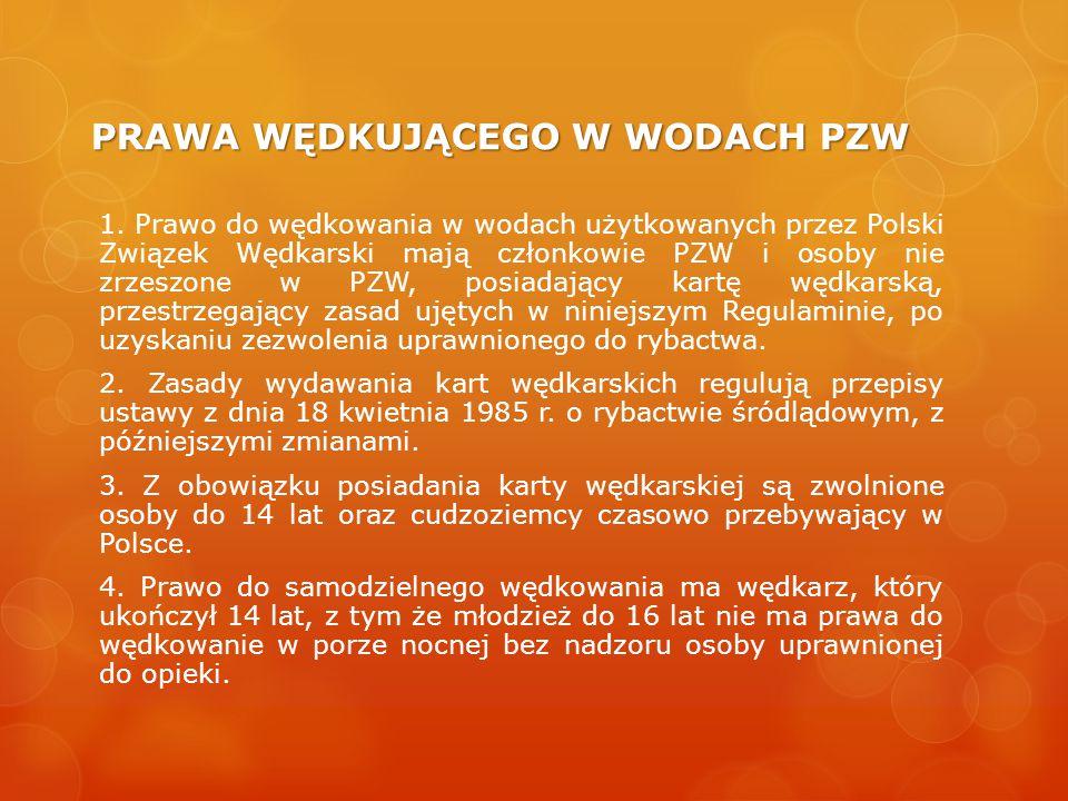 PRAWA WĘDKUJĄCEGO W WODACH PZW 1. Prawo do wędkowania w wodach użytkowanych przez Polski Związek Wędkarski mają członkowie PZW i osoby nie zrzeszone w