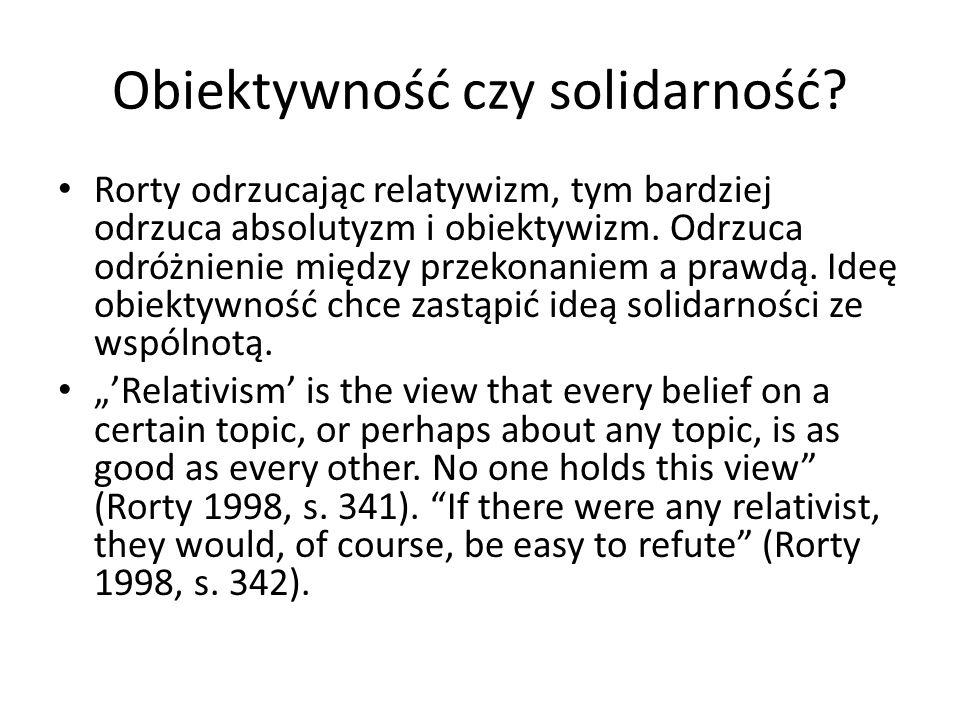 Obiektywność czy solidarność? Rorty odrzucając relatywizm, tym bardziej odrzuca absolutyzm i obiektywizm. Odrzuca odróżnienie między przekonaniem a pr