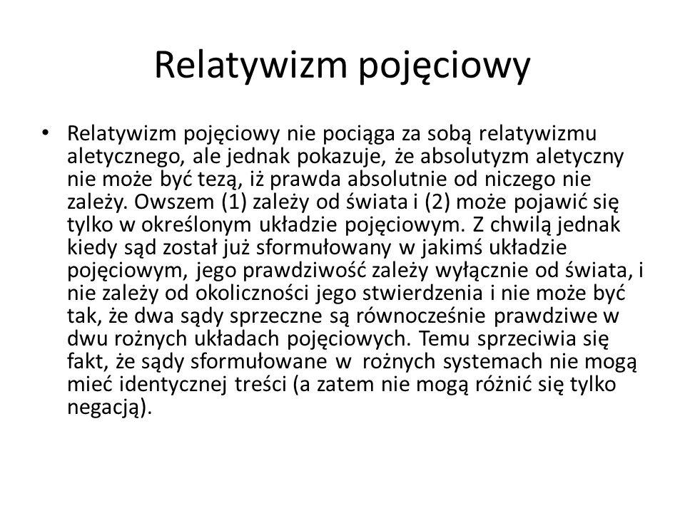 Relatywizm pojęciowy Relatywizm pojęciowy nie pociąga za sobą relatywizmu aletycznego, ale jednak pokazuje, że absolutyzm aletyczny nie może być tezą,
