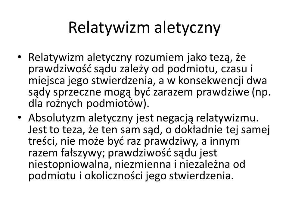 Relatywizm aletyczny Relatywizm aletyczny rozumiem jako tezą, że prawdziwość sądu zależy od podmiotu, czasu i miejsca jego stwierdzenia, a w konsekwen