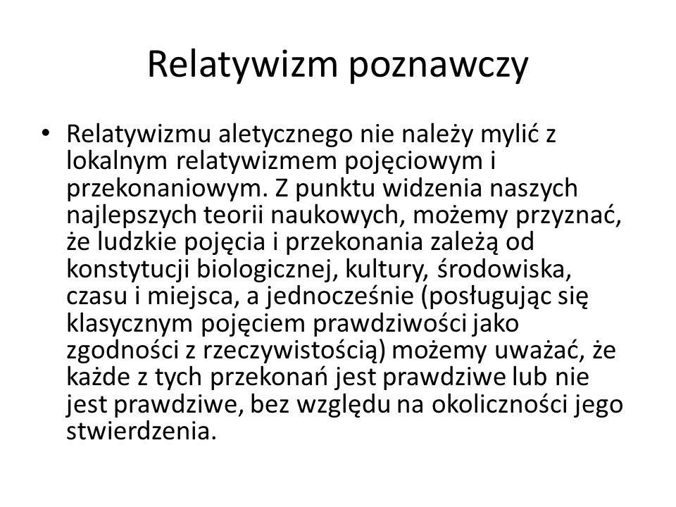 Relatywizm poznawczy Relatywizmu aletycznego nie należy mylić z lokalnym relatywizmem pojęciowym i przekonaniowym. Z punktu widzenia naszych najlepszy
